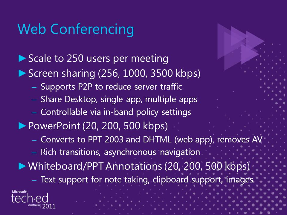 Web Conferencing ► Scale to 250 users per meeting ► Screen sharing (256, 1000, 3500 kbps) – Supports P2P to reduce server traffic – Share Desktop, single app, multiple apps – Controllable via in-band policy settings ► PowerPoint (20, 200, 500 kbps) – Converts to PPT 2003 and DHTML (web app), removes AV – Rich transitions, asynchronous navigation ► Whiteboard/PPT Annotations (20, 200, 500 kbps) – Text support for note taking, clipboard support, images
