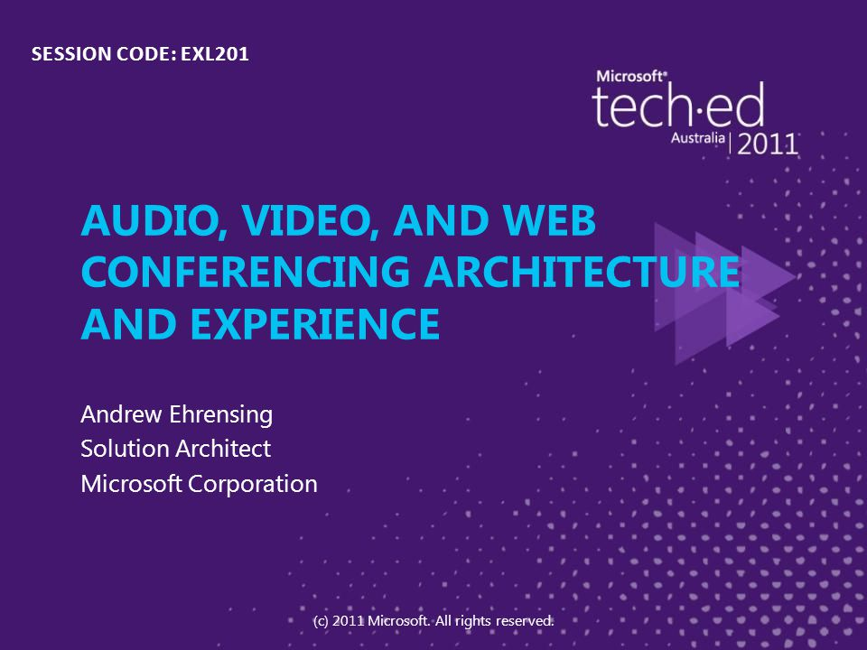 AUDIO, VIDEO, AND WEB CONFERENCING ARCHITECTURE AND EXPERIENCE Andrew Ehrensing Solution Architect Microsoft Corporation SESSION CODE: EXL201 (c) 2011 Microsoft.