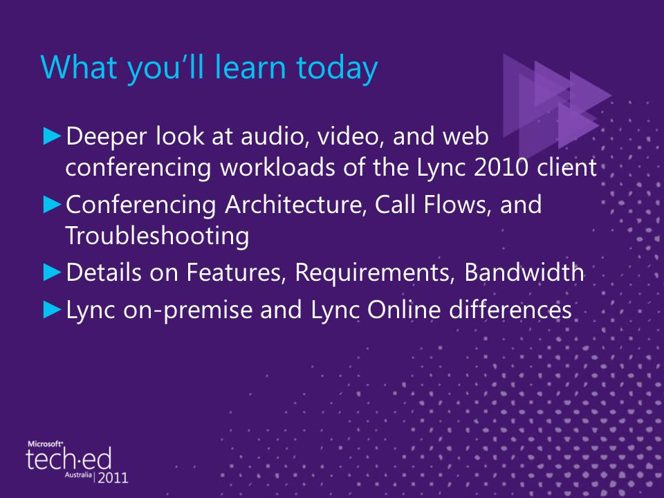 What you'll learn today ► Deeper look at audio, video, and web conferencing workloads of the Lync 2010 client ► Conferencing Architecture, Call Flows, and Troubleshooting ► Details on Features, Requirements, Bandwidth ► Lync on-premise and Lync Online differences