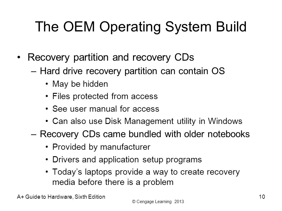 © Cengage Learning 2013 The OEM Operating System Build Recovery partition and recovery CDs –Hard drive recovery partition can contain OS May be hidden