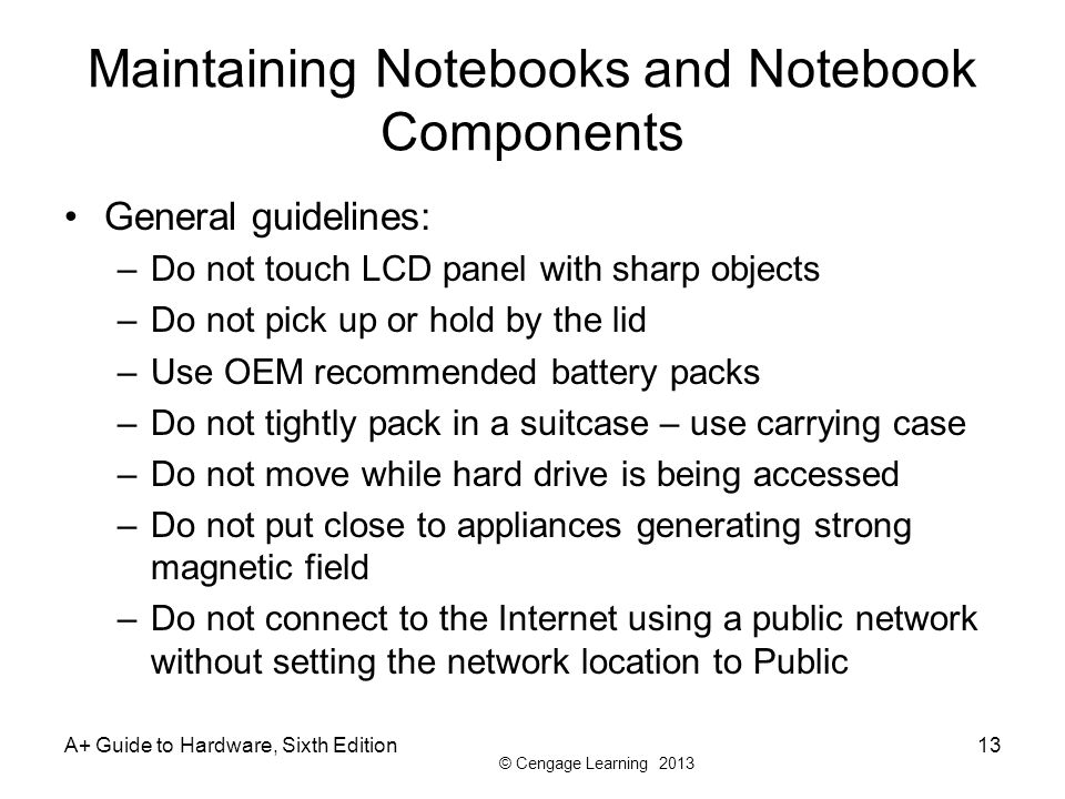 © Cengage Learning 2013 Maintaining Notebooks and Notebook Components General guidelines: –Do not touch LCD panel with sharp objects –Do not pick up o