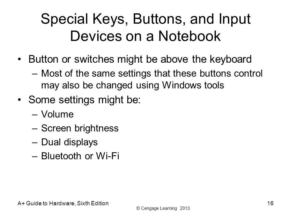 © Cengage Learning 2013 Special Keys, Buttons, and Input Devices on a Notebook Button or switches might be above the keyboard –Most of the same settin