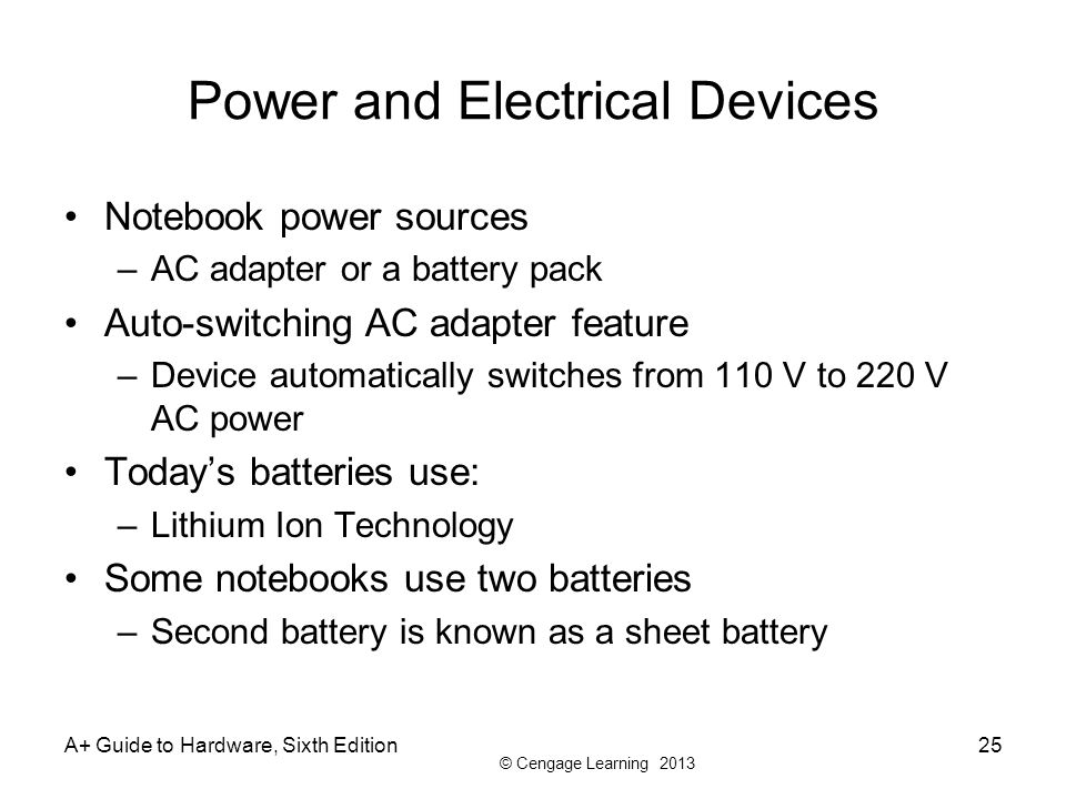 © Cengage Learning 2013 Power and Electrical Devices Notebook power sources –AC adapter or a battery pack Auto-switching AC adapter feature –Device au