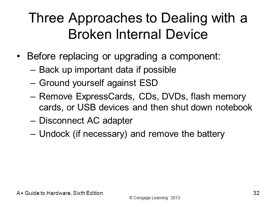 © Cengage Learning 2013 Three Approaches to Dealing with a Broken Internal Device Before replacing or upgrading a component: –Back up important data i