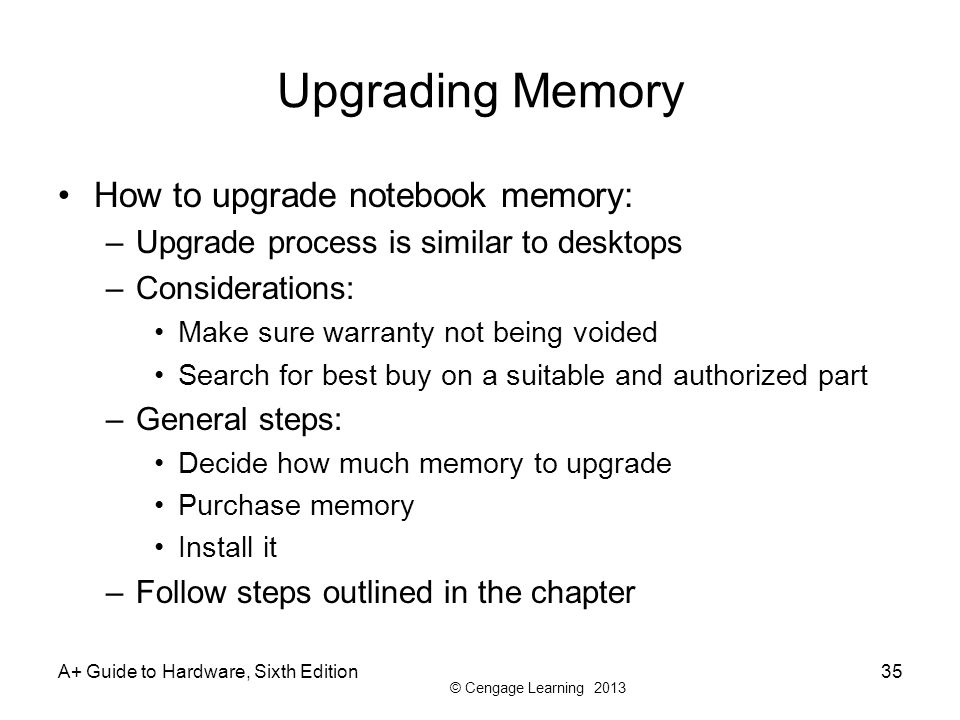 © Cengage Learning 2013 A+ Guide to Hardware, Sixth Edition35 Upgrading Memory How to upgrade notebook memory: –Upgrade process is similar to desktops