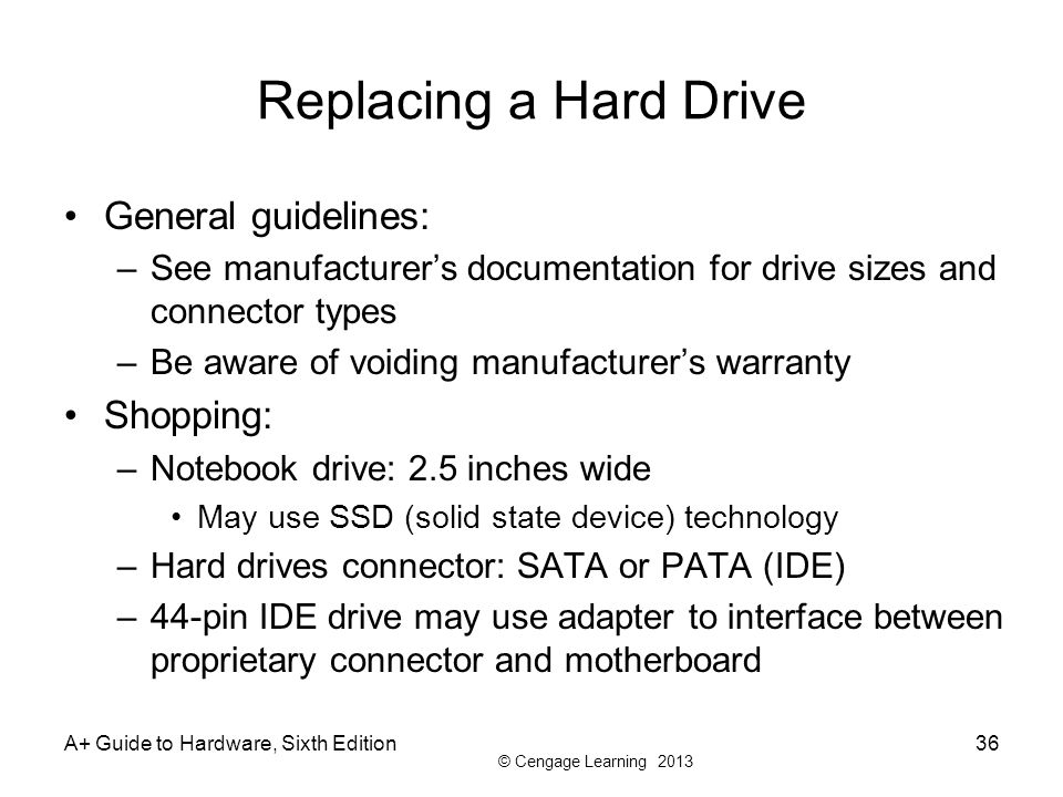 © Cengage Learning 2013 Replacing a Hard Drive General guidelines: –See manufacturer's documentation for drive sizes and connector types –Be aware of