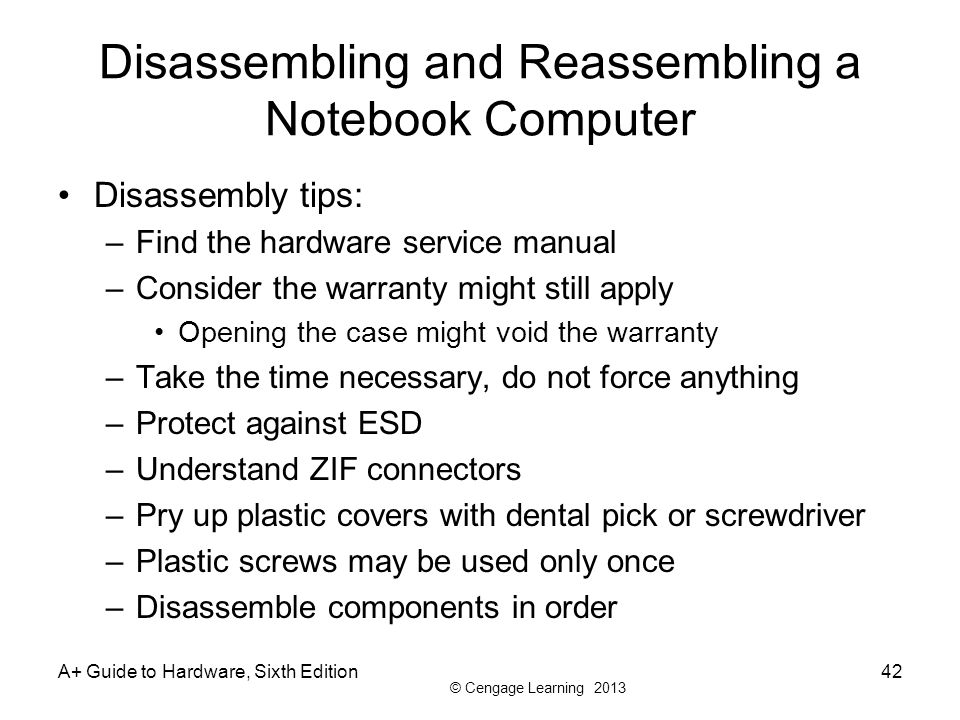 © Cengage Learning 2013 A+ Guide to Hardware, Sixth Edition42 Disassembling and Reassembling a Notebook Computer Disassembly tips: –Find the hardware