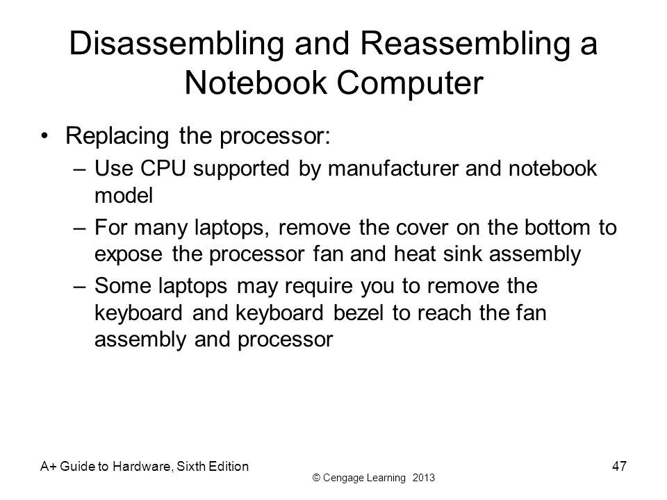 © Cengage Learning 2013 A+ Guide to Hardware, Sixth Edition47 Disassembling and Reassembling a Notebook Computer Replacing the processor: –Use CPU sup