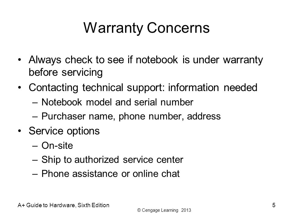 © Cengage Learning 2013 Warranty Concerns Always check to see if notebook is under warranty before servicing Contacting technical support: information