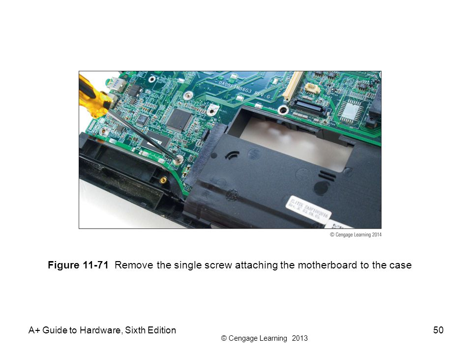 © Cengage Learning 2013 A+ Guide to Hardware, Sixth Edition50 Figure 11-71 Remove the single screw attaching the motherboard to the case