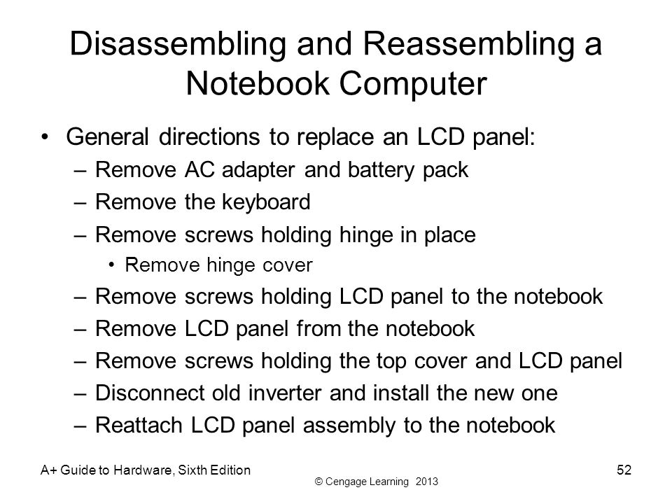 © Cengage Learning 2013 Disassembling and Reassembling a Notebook Computer General directions to replace an LCD panel: –Remove AC adapter and battery