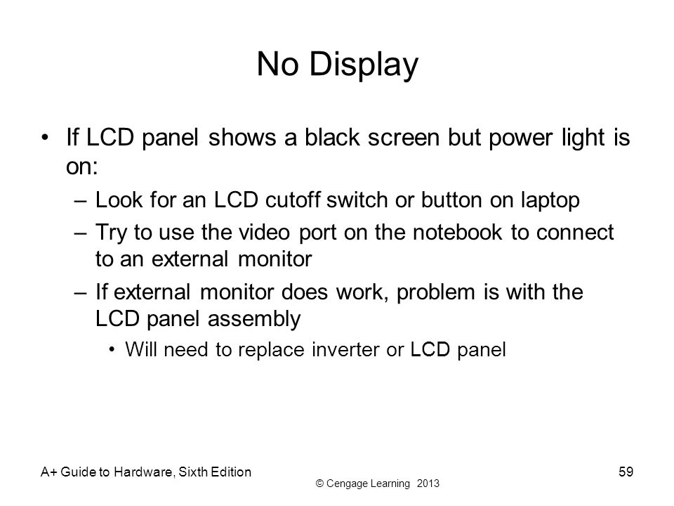 © Cengage Learning 2013 No Display If LCD panel shows a black screen but power light is on: –Look for an LCD cutoff switch or button on laptop –Try to
