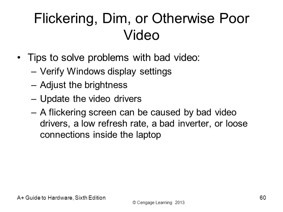 © Cengage Learning 2013 Flickering, Dim, or Otherwise Poor Video Tips to solve problems with bad video: –Verify Windows display settings –Adjust the b