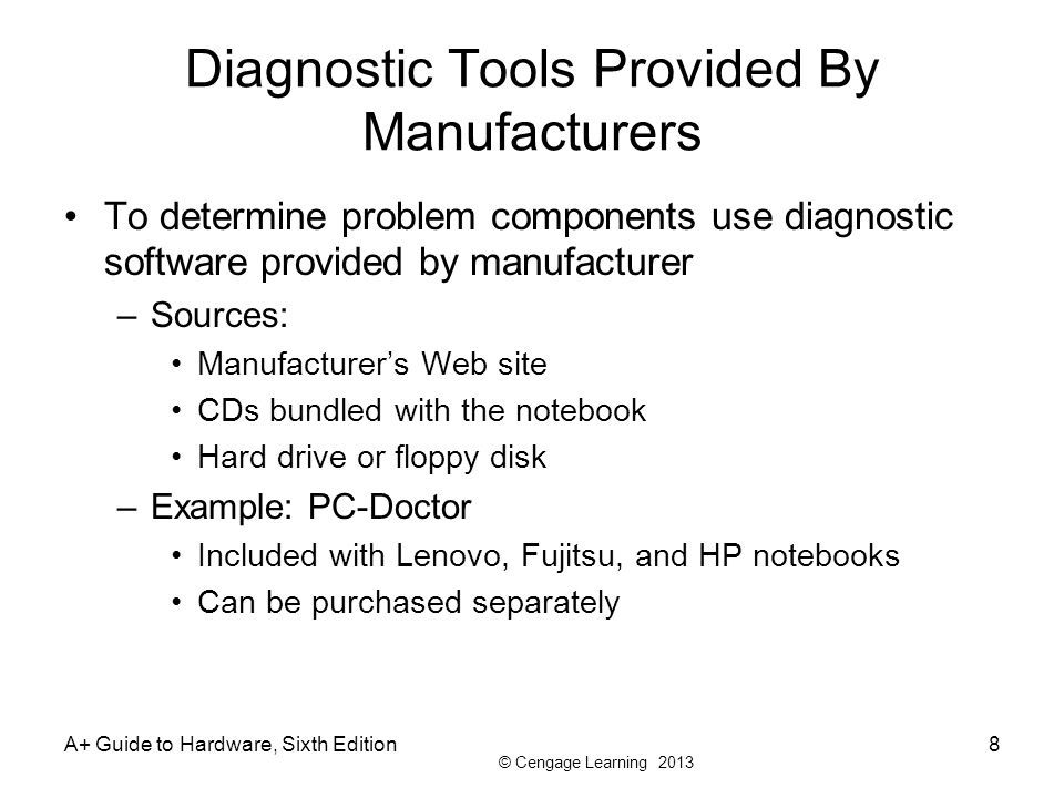 © Cengage Learning 2013 A+ Guide to Hardware, Sixth Edition8 Diagnostic Tools Provided By Manufacturers To determine problem components use diagnostic