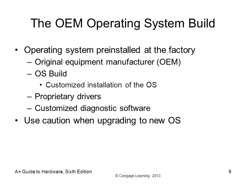 © Cengage Learning 2013 A+ Guide to Hardware, Sixth Edition9 The OEM Operating System Build Operating system preinstalled at the factory –Original equ