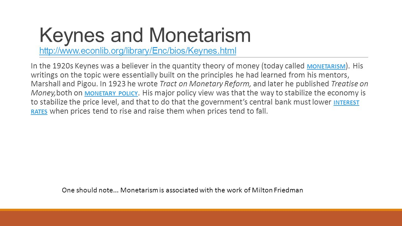 Keynes and Monetarism http://www.econlib.org/library/Enc/bios/Keynes.html http://www.econlib.org/library/Enc/bios/Keynes.html In the 1920s Keynes was a believer in the quantity theory of money (today called MONETARISM ).