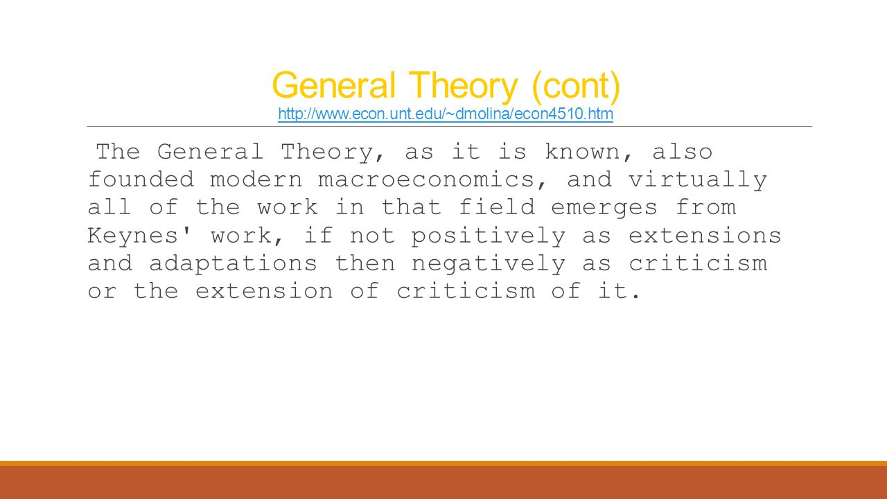 General Theory (cont) http://www.econ.unt.edu/~dmolina/econ4510.htm http://www.econ.unt.edu/~dmolina/econ4510.htm The General Theory, as it is known,
