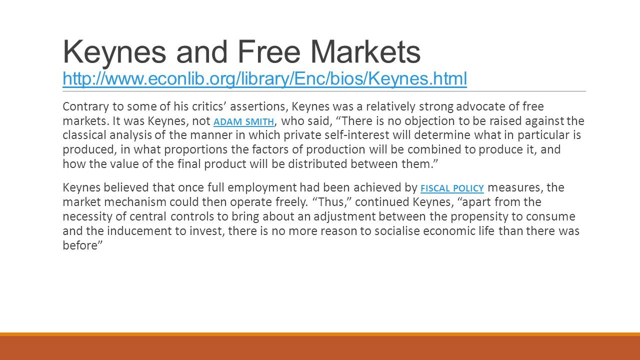 Keynes and Free Markets http://www.econlib.org/library/Enc/bios/Keynes.html http://www.econlib.org/library/Enc/bios/Keynes.html Contrary to some of his critics' assertions, Keynes was a relatively strong advocate of free markets.