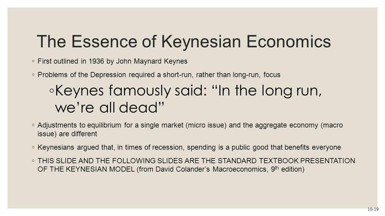 The Essence of Keynesian Economics ◦ First outlined in 1936 by John Maynard Keynes ◦ Problems of the Depression required a short-run, rather than long
