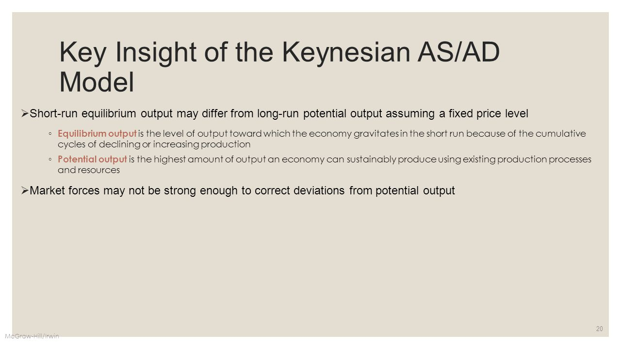 Key Insight of the Keynesian AS/AD Model  Short-run equilibrium output may differ from long-run potential output assuming a fixed price level ◦ Equil