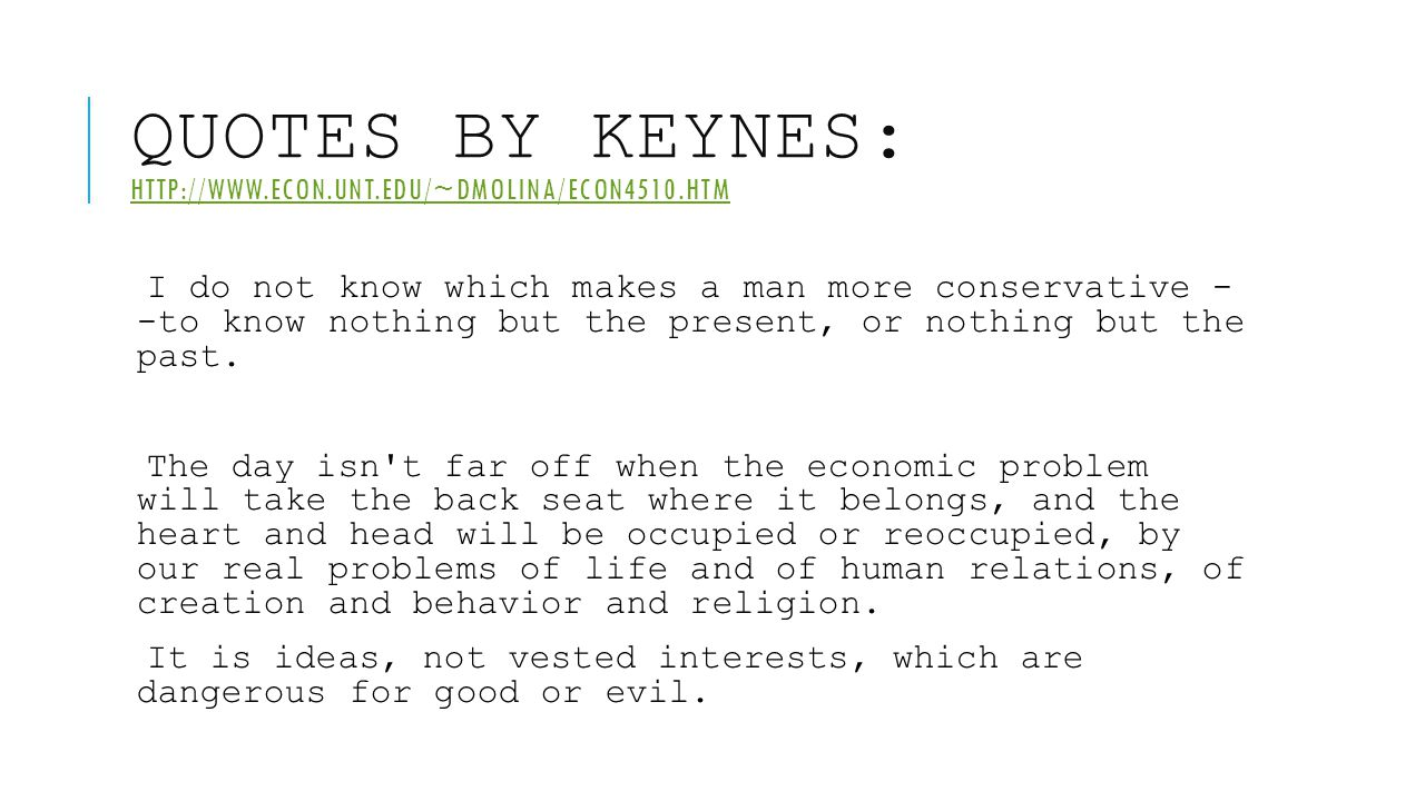 QUOTES BY KEYNES: HTTP://WWW.ECON.UNT.EDU/~DMOLINA/ECON4510.HTM HTTP://WWW.ECON.UNT.EDU/~DMOLINA/ECON4510.HTM I do not know which makes a man more con