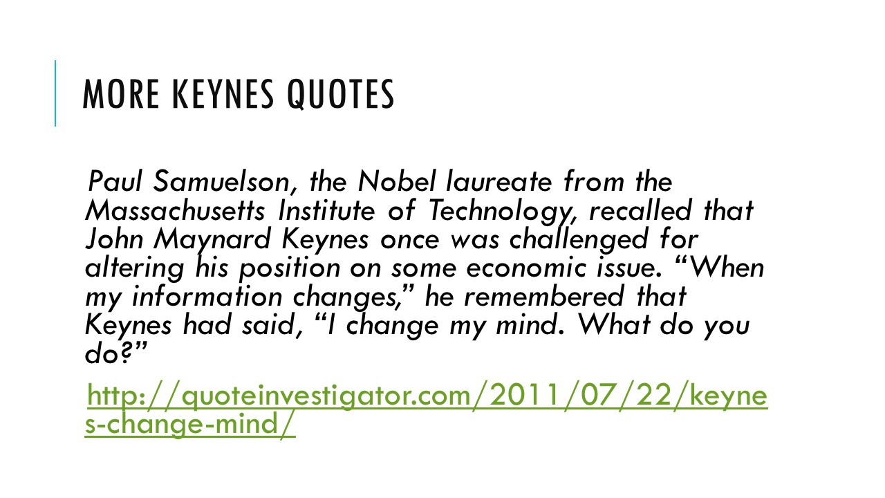 MORE KEYNES QUOTES Paul Samuelson, the Nobel laureate from the Massachusetts Institute of Technology, recalled that John Maynard Keynes once was chall