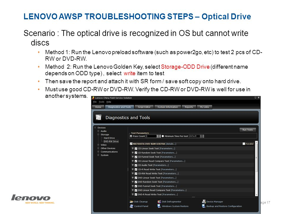 Page 17 Lenovo AWSP Process - India | © 2009 Lenovo LENOVO AWSP TROUBLESHOOTING STEPS – Optical Drive Scenario : The optical drive is recognized in OS but cannot write discs Method 1: Run the Lenovo preload software (such as power2go, etc) to test 2 pcs of CD- RW or DVD-RW.