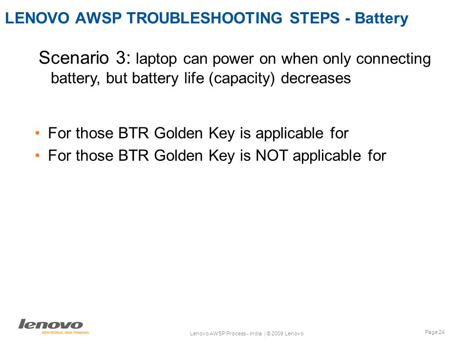 Page 24 Lenovo AWSP Process - India | © 2009 Lenovo LENOVO AWSP TROUBLESHOOTING STEPS - Battery For those BTR Golden Key is applicable for For those BTR Golden Key is NOT applicable for Scenario 3: laptop can power on when only connecting battery, but battery life (capacity) decreases