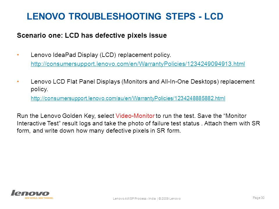 Page 30 Lenovo AWSP Process - India | © 2009 Lenovo LENOVO TROUBLESHOOTING STEPS - LCD Scenario one: LCD has defective pixels issue Lenovo IdeaPad Display (LCD) replacement policy.