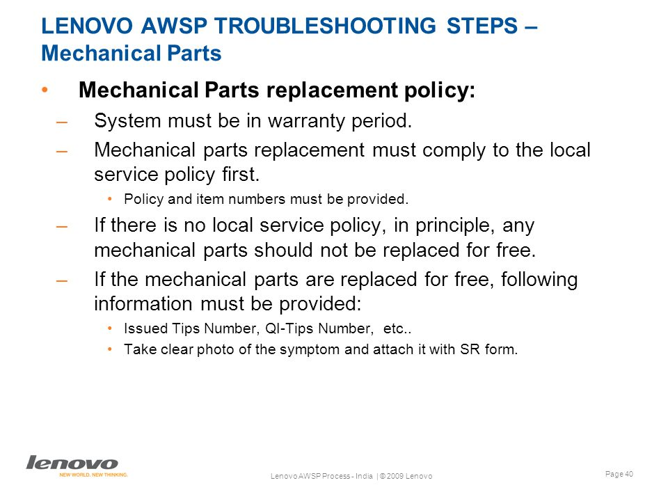 Page 40 Lenovo AWSP Process - India | © 2009 Lenovo LENOVO AWSP TROUBLESHOOTING STEPS – Mechanical Parts Mechanical Parts replacement policy: –System must be in warranty period.