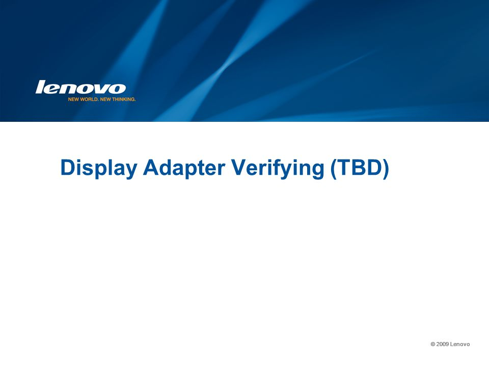 © 2009 Lenovo Display Adapter Verifying (TBD)