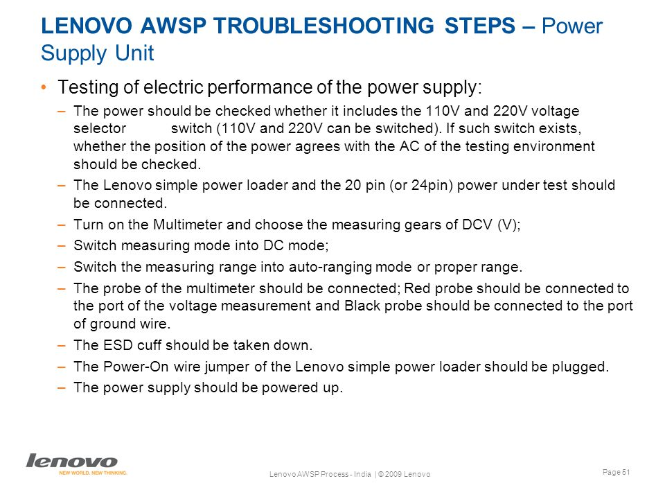 Page 51 Lenovo AWSP Process - India | © 2009 Lenovo LENOVO AWSP TROUBLESHOOTING STEPS – Power Supply Unit Testing of electric performance of the power supply: –The power should be checked whether it includes the 110V and 220V voltage selector switch (110V and 220V can be switched).