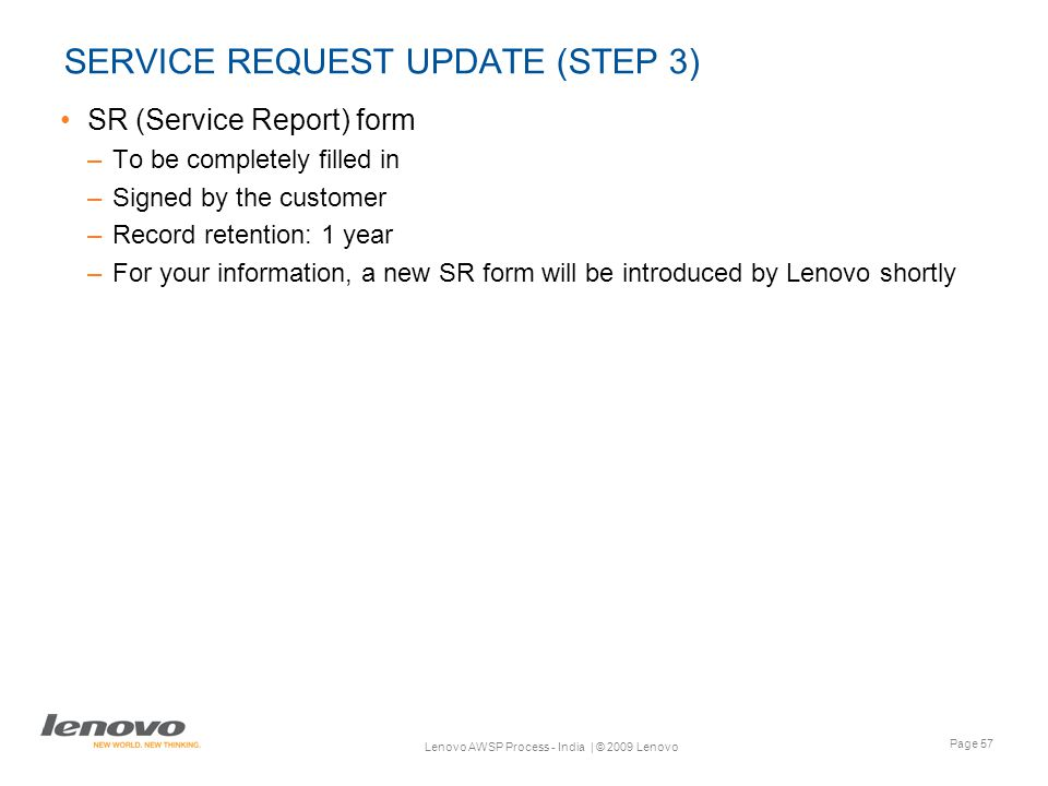 Page 57 Lenovo AWSP Process - India | © 2009 Lenovo SERVICE REQUEST UPDATE (STEP 3) SR (Service Report) form –To be completely filled in –Signed by the customer –Record retention: 1 year –For your information, a new SR form will be introduced by Lenovo shortly