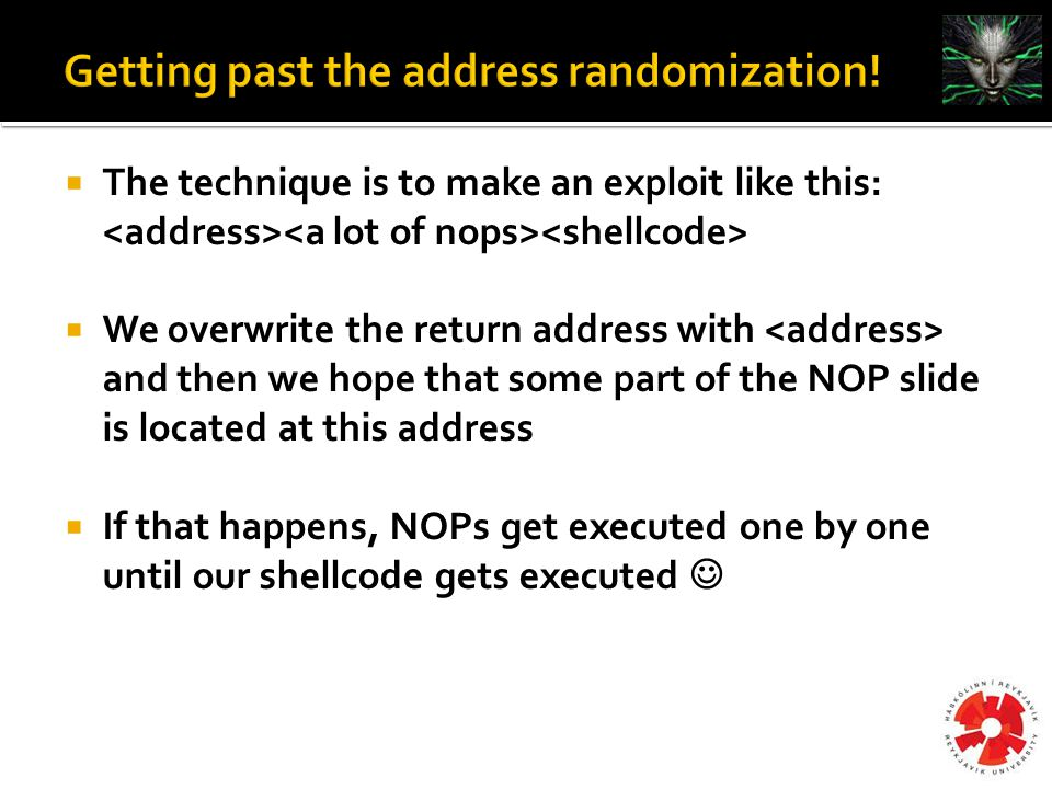  The technique is to make an exploit like this:  We overwrite the return address with and then we hope that some part of the NOP slide is located at this address  If that happens, NOPs get executed one by one until our shellcode gets executed