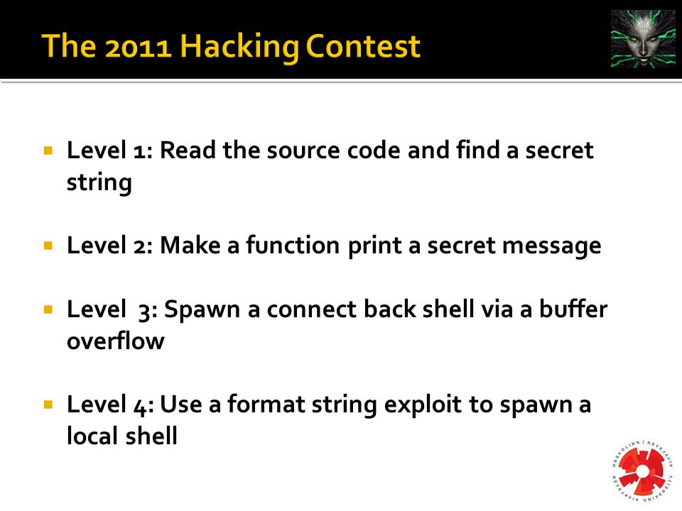  Level 1: Read the source code and find a secret string  Level 2: Make a function print a secret message  Level 3: Spawn a connect back shell via a buffer overflow  Level 4: Use a format string exploit to spawn a local shell