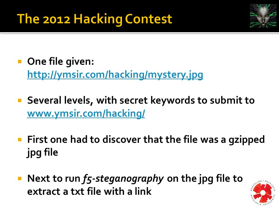 One file given: http://ymsir.com/hacking/mystery.jpg http://ymsir.com/hacking/mystery.jpg  Several levels, with secret keywords to submit to www.ymsir.com/hacking/ www.ymsir.com/hacking/  First one had to discover that the file was a gzipped jpg file  Next to run f5-steganography on the jpg file to extract a txt file with a link