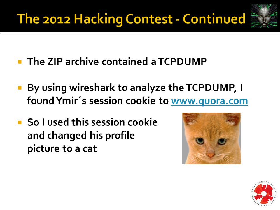  The ZIP archive contained a TCPDUMP  By using wireshark to analyze the TCPDUMP, I found Ymir´s session cookie to www.quora.comwww.quora.com  So I used this session cookie and changed his profile picture to a cat