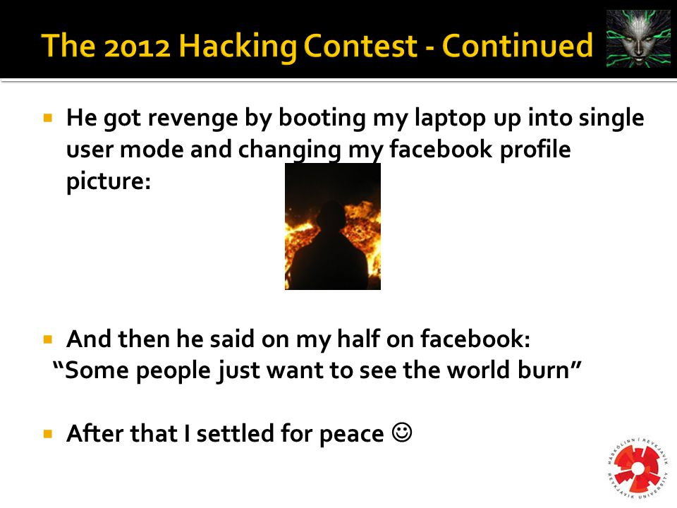  He got revenge by booting my laptop up into single user mode and changing my facebook profile picture:  And then he said on my half on facebook: Some people just want to see the world burn  After that I settled for peace