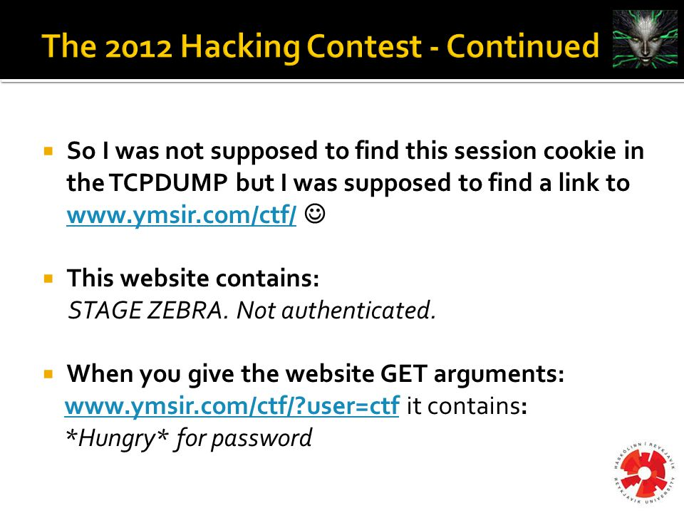  So I was not supposed to find this session cookie in the TCPDUMP but I was supposed to find a link to www.ymsir.com/ctf/ www.ymsir.com/ctf/  This website contains: STAGE ZEBRA.