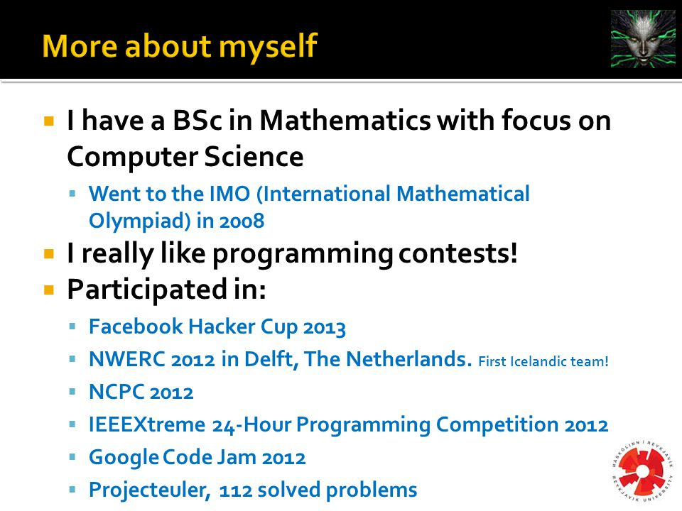  I have a BSc in Mathematics with focus on Computer Science  Went to the IMO (International Mathematical Olympiad) in 2008  I really like programming contests.