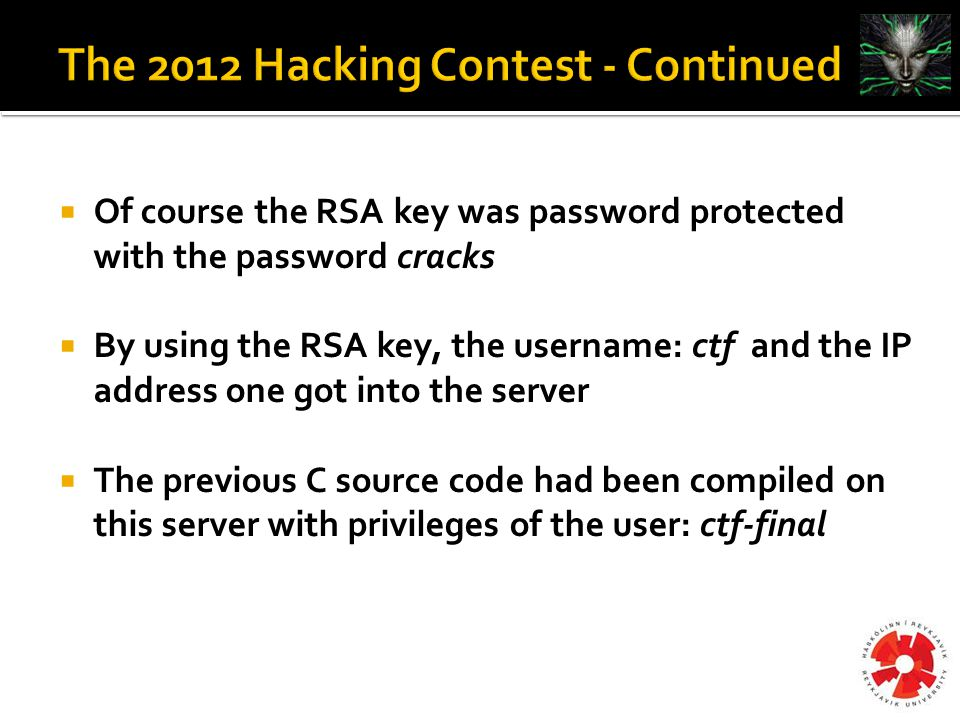  Of course the RSA key was password protected with the password cracks  By using the RSA key, the username: ctf and the IP address one got into the server  The previous C source code had been compiled on this server with privileges of the user: ctf-final
