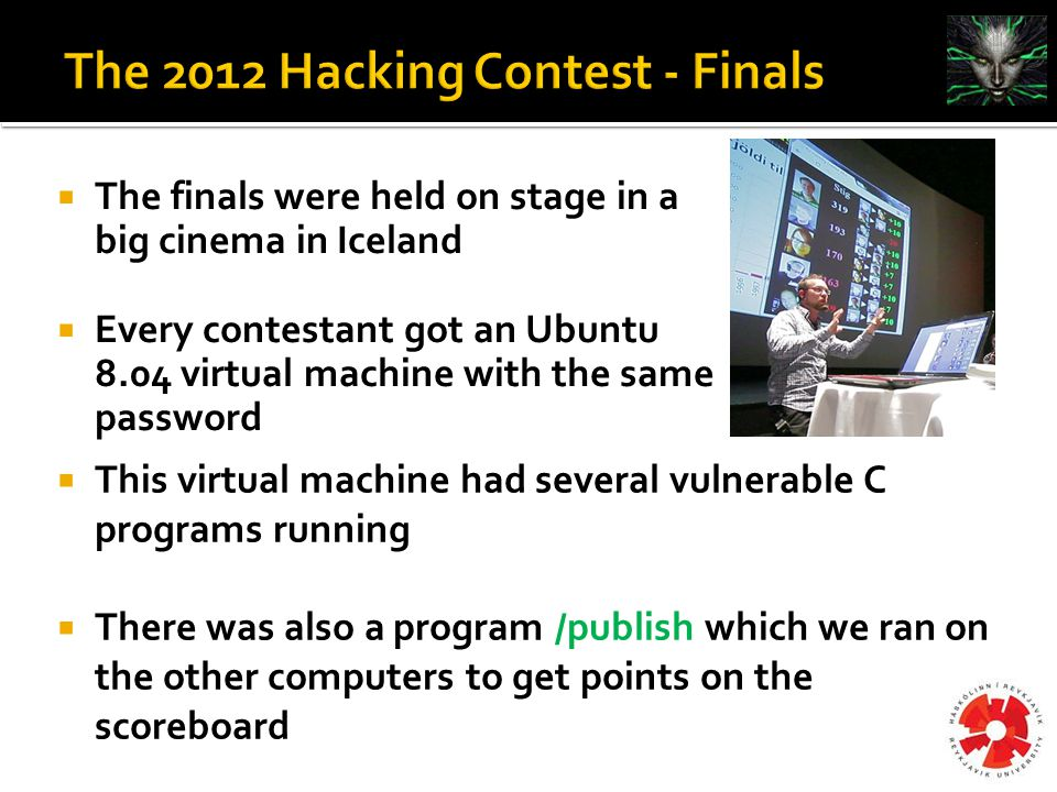  This virtual machine had several vulnerable C programs running  There was also a program /publish which we ran on the other computers to get points on the scoreboard  The finals were held on stage in a big cinema in Iceland  Every contestant got an Ubuntu 8.04 virtual machine with the same password