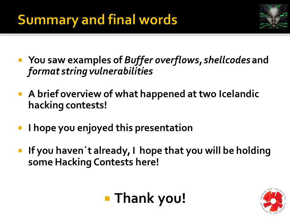  You saw examples of Buffer overflows, shellcodes and format string vulnerabilities  A brief overview of what happened at two Icelandic hacking contests.