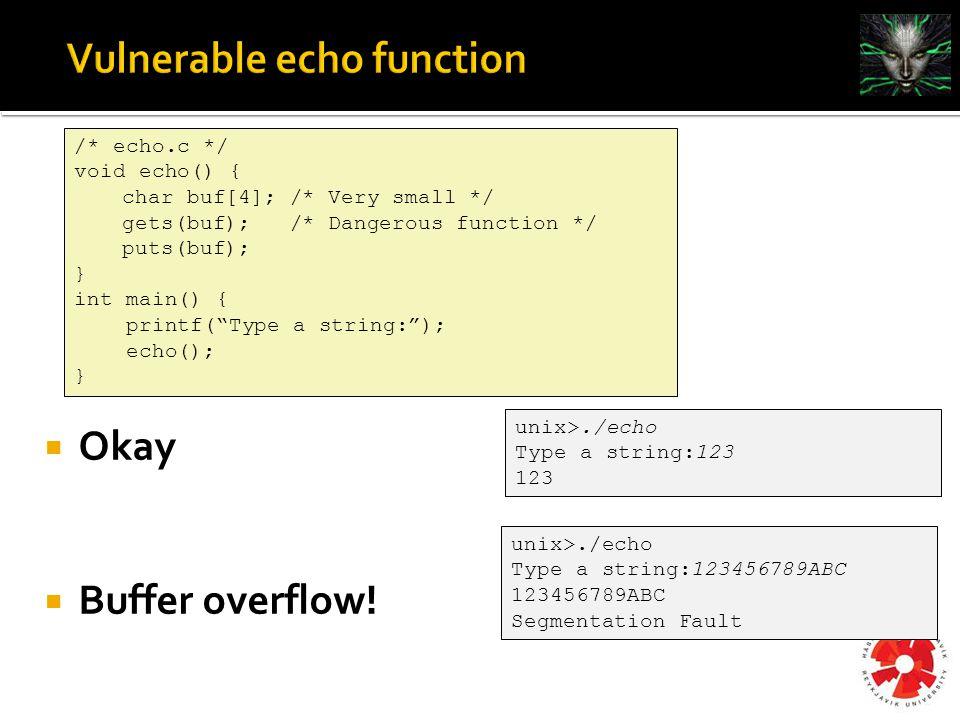/* echo.c */ void echo() { char buf[4]; /* Very small */ gets(buf); /* Dangerous function */ puts(buf); } int main() { printf( Type a string: ); echo(); } unix>./echo Type a string:123 123 unix>./echo Type a string:123456789ABC 123456789ABC Segmentation Fault  Okay  Buffer overflow!