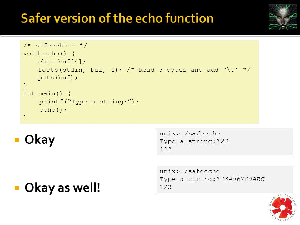 /* safeecho.c */ void echo() { char buf[4]; fgets(stdin, buf, 4); /* Read 3 bytes and add '\0' */ puts(buf); } int main() { printf( Type a string: ); echo(); } unix>./safeecho Type a string:123 123 unix>./safeecho Type a string:123456789ABC 123  Okay  Okay as well!