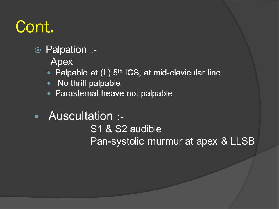 Cont.  Palpation :- Apex Palpable at (L) 5 th ICS, at mid-clavicular line No thrill palpable Parasternal heave not palpable  Auscultation :- S1 & S2
