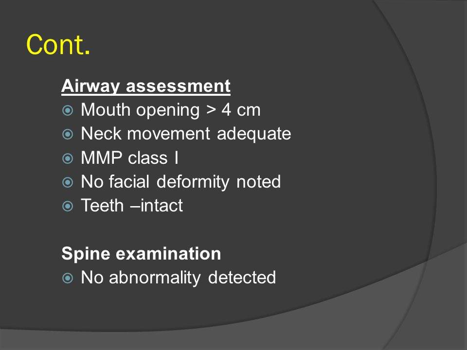 Cont. Airway assessment  Mouth opening > 4 cm  Neck movement adequate  MMP class I  No facial deformity noted  Teeth –intact Spine examination 