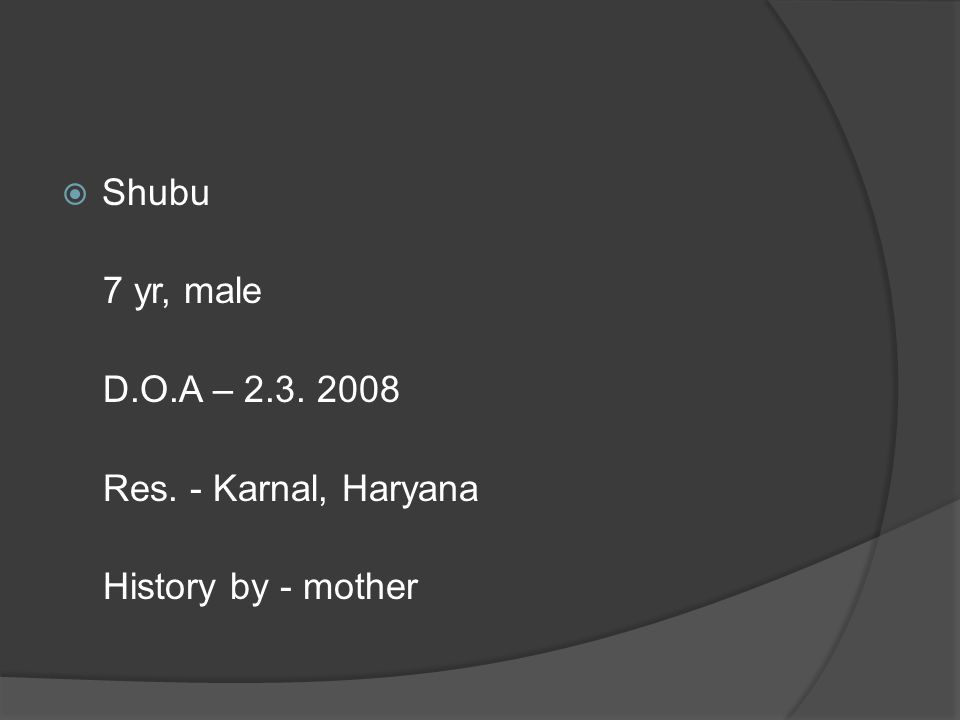  Shubu 7 yr, male D.O.A – 2.3. 2008 Res. - Karnal, Haryana History by - mother