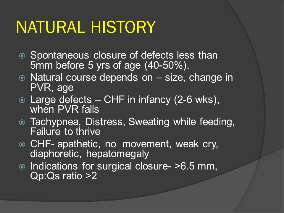 NATURAL HISTORY  Spontaneous closure of defects less than 5mm before 5 yrs of age (40-50%).  Natural course depends on – size, change in PVR, age 