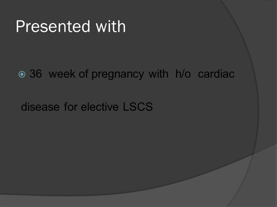 Presented with  36 week of pregnancy with h/o cardiac disease for elective LSCS